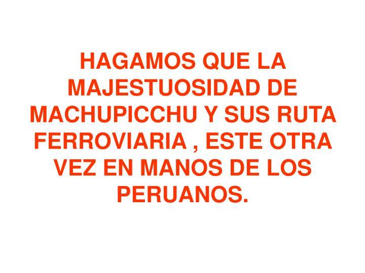 HAGAMOS QUE LA MAJESTUOSIDAD DE MACHUPICCHU Y SUS RUTA FERROVIARIA , ESTE OTRA VEZ EN MANOS DE LOS PERUANOS.