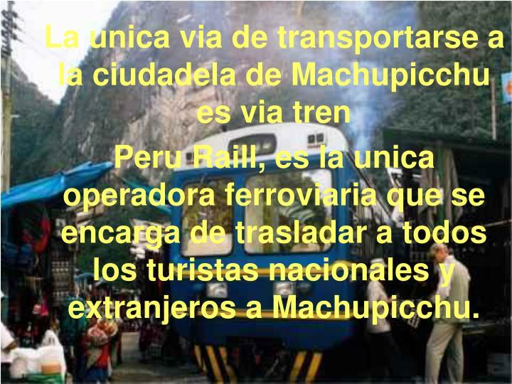 La unica via de transportarse a la ciudadela de Machupicchu es via tren