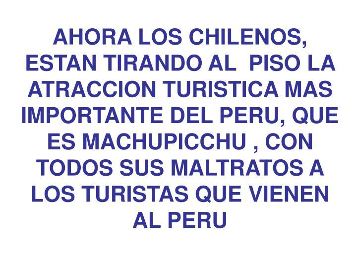 AHORA LOS CHILENOS, ESTAN TIRANDO AL  PISO LA ATRACCION TURISTICA MAS IMPORTANTE DEL PERU, QUE ES MACHUPICCHU , CON TODOS SUS MALTRATOS A LOS TURISTAS QUE VIENEN AL PERU