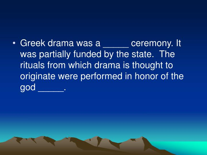 Greek drama was a _____ ceremony. It was partially funded by the state.  The rituals from which drama is thought to originate were performed in honor of the god _____.