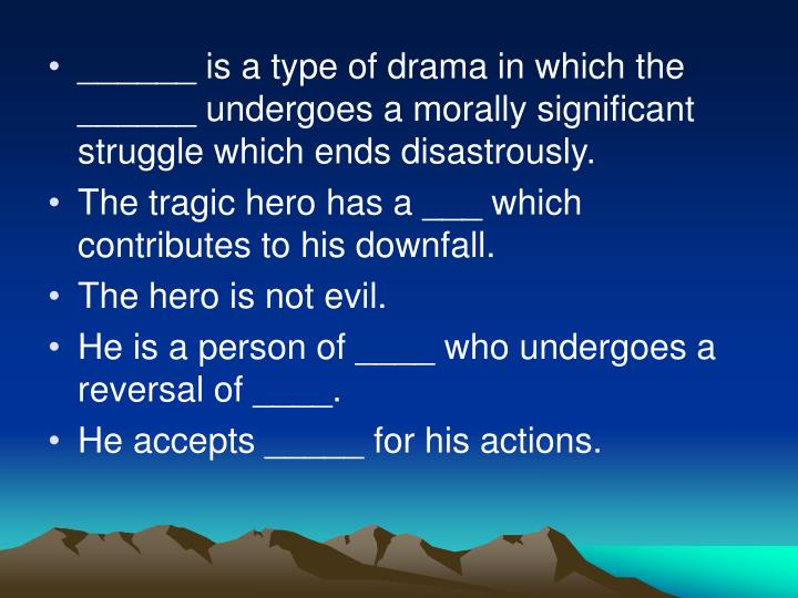 ______ is a type of drama in which the ______ undergoes a morally significant struggle which ends disastrously.