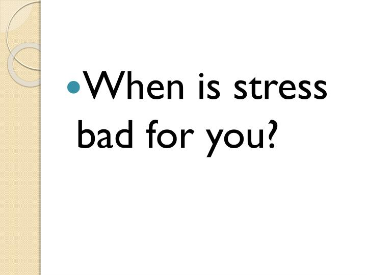 When is stress bad for you?