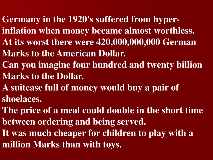 Germany in the 1920's suffered from hyper-inflation when money became almost worthless.