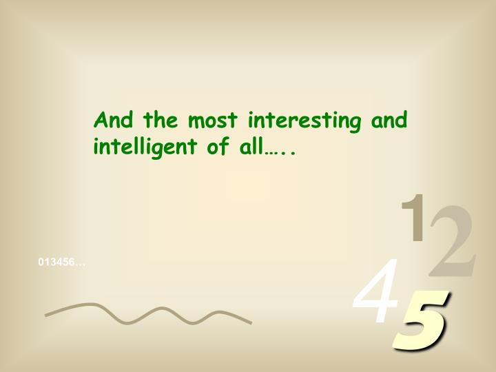 And the most interesting and intelligent of all…..