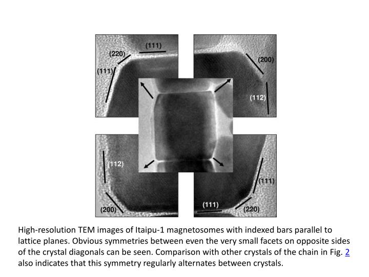 High-resolution TEM images of Itaipu-1 magnetosomes with indexed bars parallel to lattice planes. Obvious symmetries between even the very small facets on opposite sides of the crystal diagonals can be seen. Comparison with other crystals of the chain in Fig.