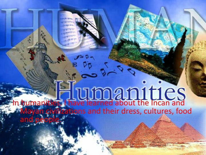 In humanities, I have learned about the Incan and Mayan civilizations and their dress, cultures, food and people.