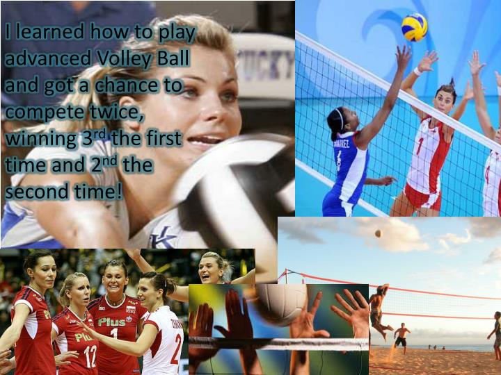 I learned how to play advanced Volley Ball and got a chance to compete twice, winning 3