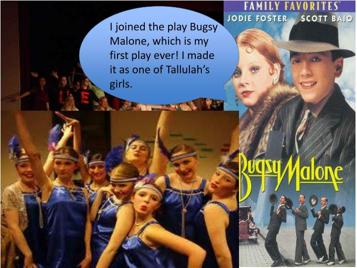 I joined the play Bugsy Malone, which is my first play ever! I made it as one of Tallulah's girls.