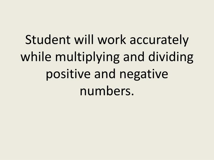 student will work accurately while multiplying and dividing positive and negative numbers