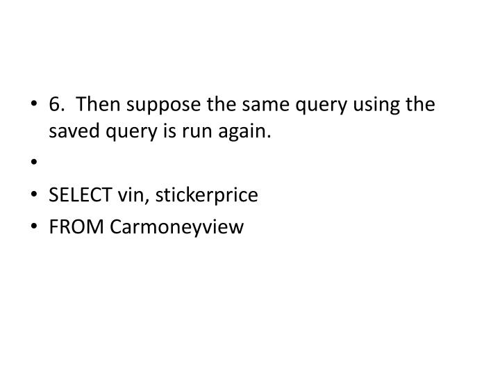 6.  Then suppose the same query using the saved query is run again.