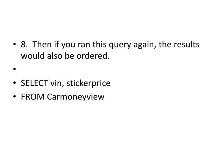 8.  Then if you ran this query again, the results would also be ordered.