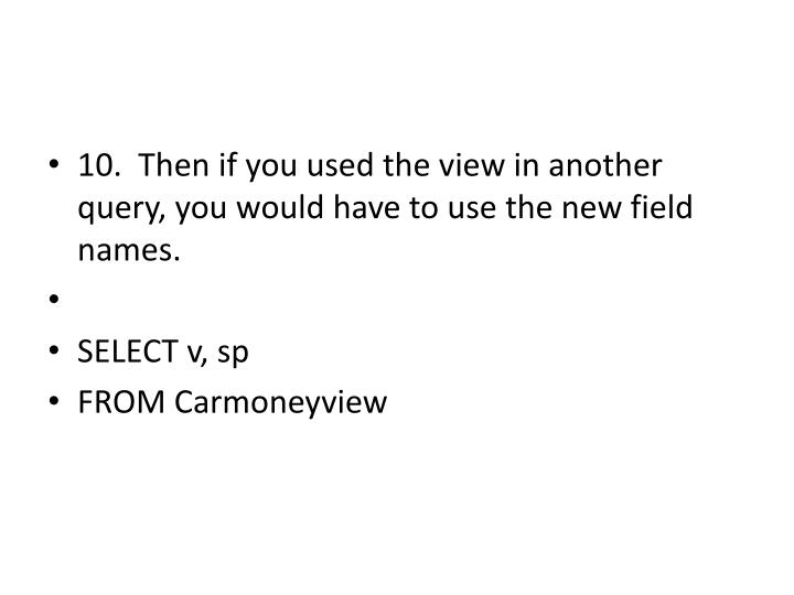 10.  Then if you used the view in another query, you would have to use the new field names.