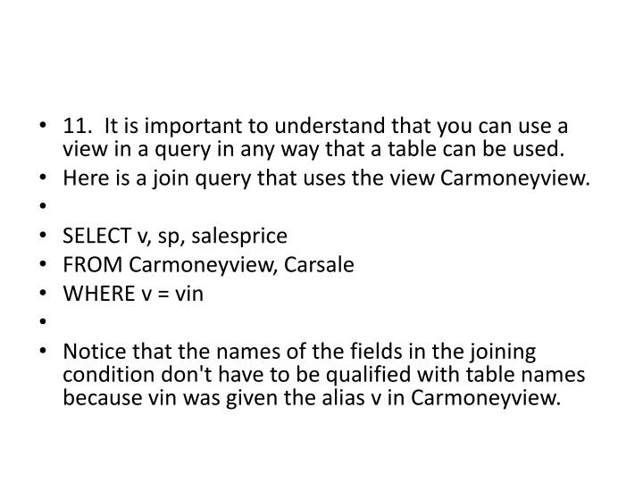 11.  It is important to understand that you can use a view in a query in any way that a table can be used.