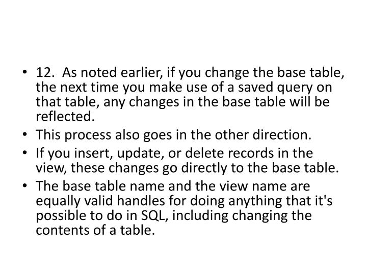 12.  As noted earlier, if you change the base table, the next time you make use of a saved query on that table, any changes in the base table will be reflected.