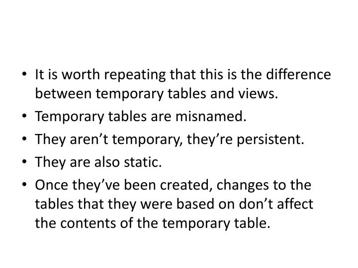 It is worth repeating that this is the difference between temporary tables and views.