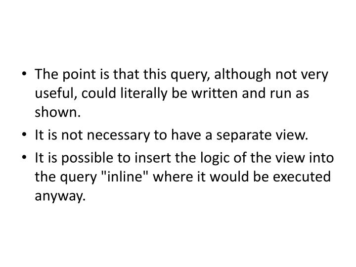 The point is that this query, although not very useful, could literally be written and run as shown.