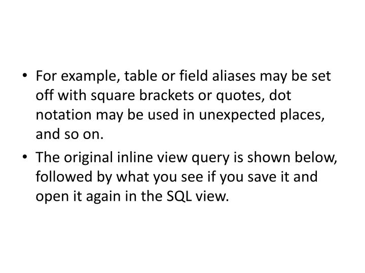 For example, table or field aliases may be set off with square brackets or quotes, dot notation may be used in unexpected places, and so on.