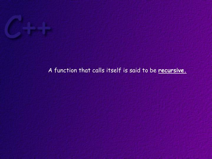 A function that calls itself is said to be