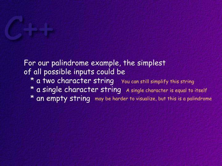 For our palindrome example, the simplest