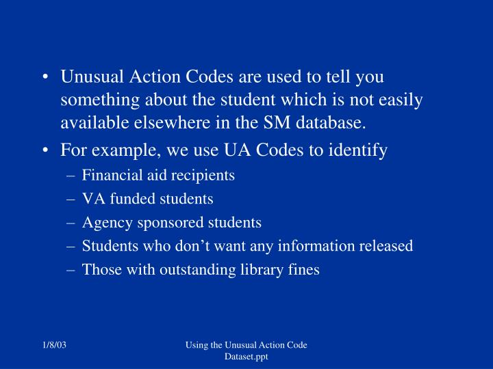 Unusual Action Codes are used to tell you something about the student which is not easily available ...