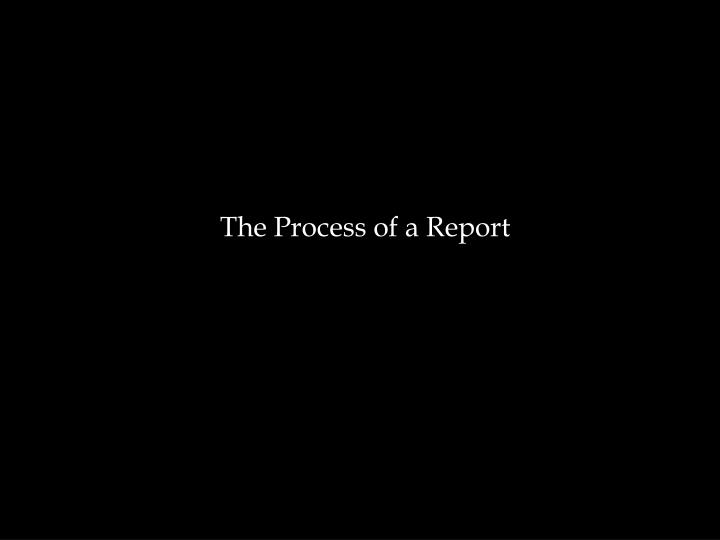The Process of a Report