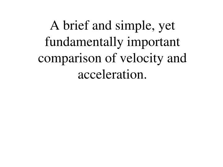 A brief and simple, yet fundamentally important comparison of velocity and acceleration.