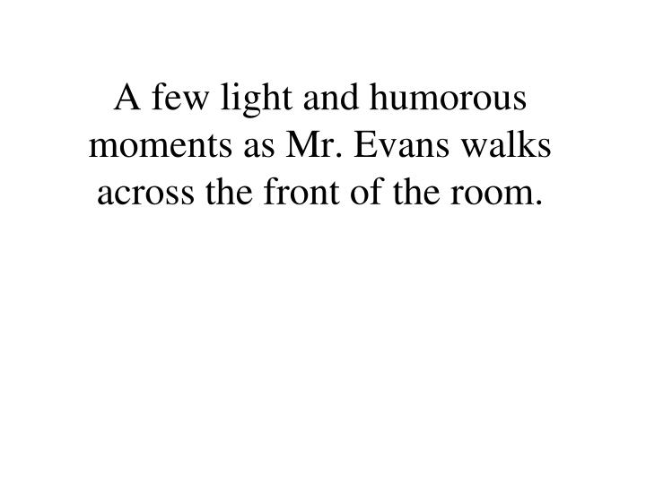 A few light and humorous moments as Mr. Evans walks across the front of the room.