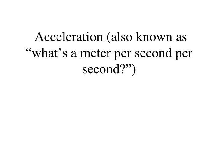 "Acceleration (also known as ""what's a meter per second per second?"")"