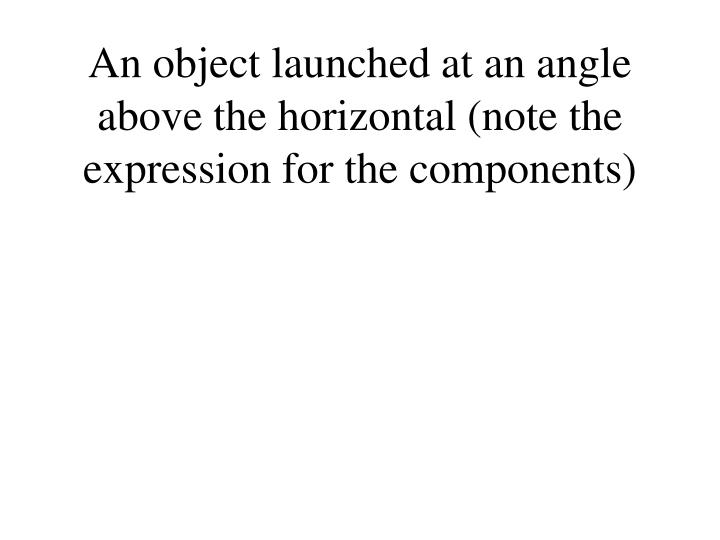 An object launched at an angle above the horizontal (note the  expression for the components)