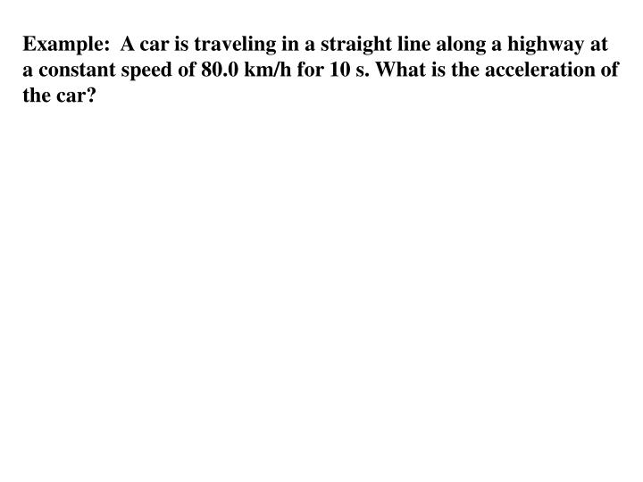 Example:  A car is traveling in a straight line along a highway at a constant speed of 80.0 km/h for 10 s. What is the acceleration of the car?