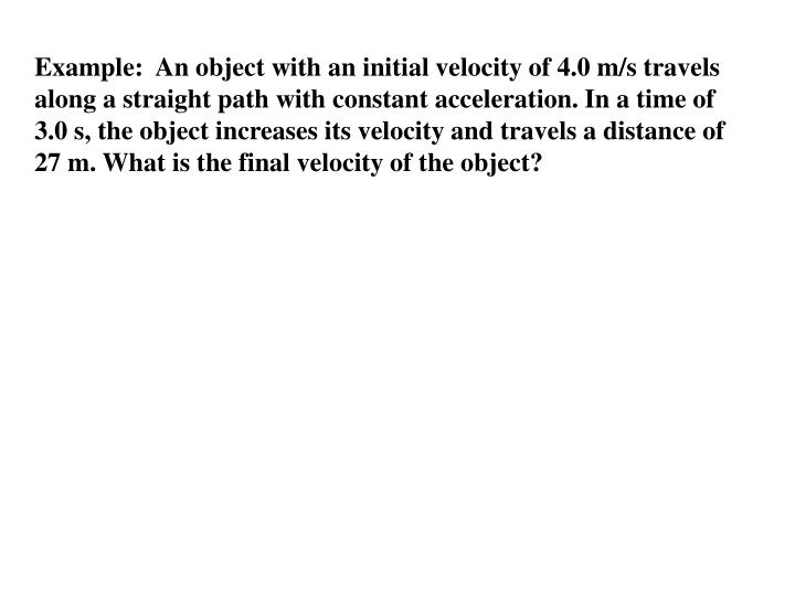 Example:  An object with an initial velocity of 4.0 m/s travels along a straight path with constant acceleration. In a time of  3.0 s, the object increases its velocity and travels a distance of
