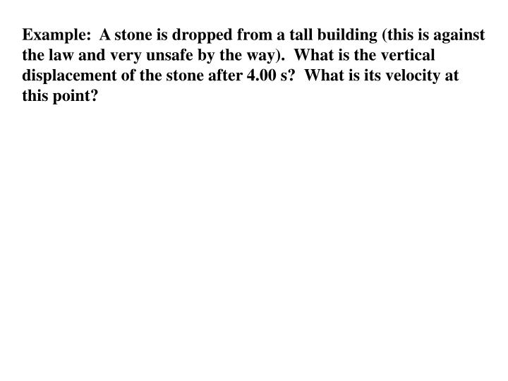 Example:  A stone is dropped from a tall building (this is against the law and very unsafe by the way).  What is the vertical displacement of the stone after 4.00 s?  What is its velocity at this point?
