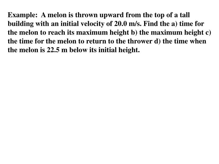 Example:  A melon is thrown upward from the top of a tall building with an initial velocity of 20.0 m/s. Find the a) time for the melon to reach its maximum height b) the maximum height c) the time for the melon to return to the thrower d) the time when  the melon is 22.5 m below its initial height.