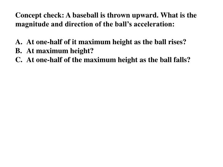 Concept check: A baseball is thrown upward. What is the magnitude and direction of the ball's acceleration:
