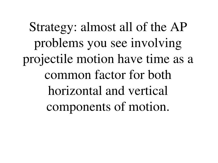 Strategy: almost all of the AP problems you see involving projectile motion have time as a common factor for both horizontal and vertical components of motion.