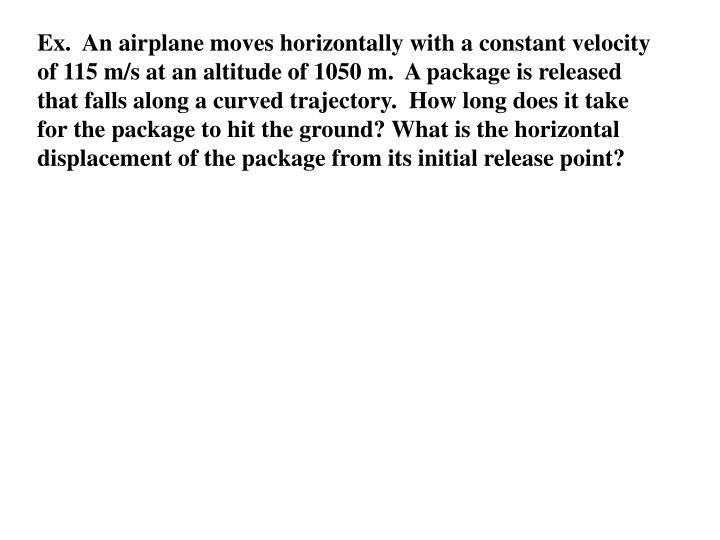 Ex.  An airplane moves horizontally with a constant velocity of 115 m/s at an altitude of 1050 m.  A package is released that falls along a curved trajectory.  How long does it take for the package to hit the ground? What is the horizontal displacement of the package from its initial release point?