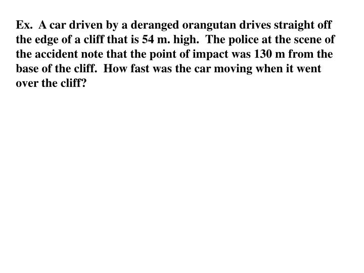 Ex.  A car driven by a deranged orangutan drives straight off the edge of a cliff that is 54 m. high.  The police at the scene of the accident note that the point of impact was 130 m from the base of the cliff.  How fast was the car moving when it went over the cliff?