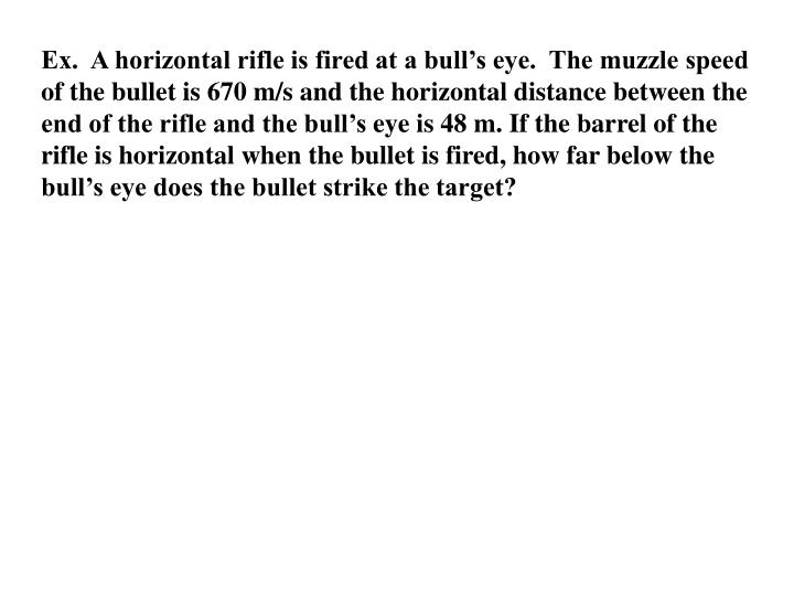 Ex.  A horizontal rifle is fired at a bull's eye.  The muzzle speed of the bullet is 670