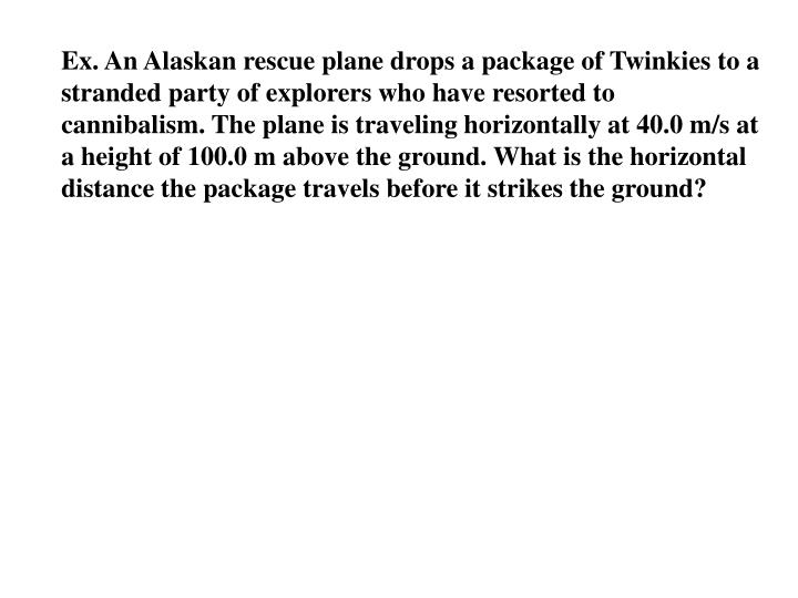 Ex. An Alaskan rescue plane drops a package of Twinkies to a stranded party of explorers who have resorted to cannibalism. The plane is traveling horizontally at 40.0 m/s at a height of 100.0 m above the ground. What is the horizontal distance the package travels before it strikes the ground?