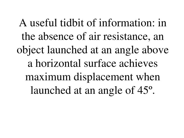 A useful tidbit of information: in the absence of air resistance, an object launched at an angle above a horizontal surface achieves maximum displacement when launched at an angle of 45º.
