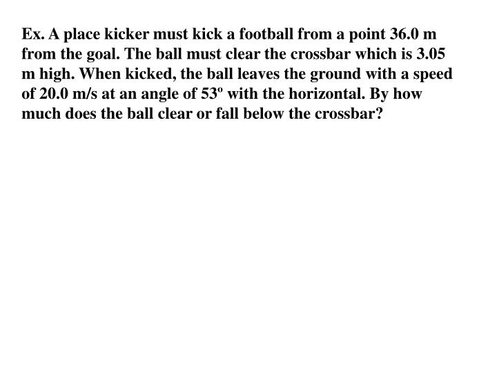 Ex. A place kicker must kick a football from a point 36.0 m from the goal. The ball must clear the crossbar which is 3.05 m high. When kicked, the ball leaves the ground with a speed of 20.0 m/s at an angle of 53º with the horizontal. By how much does the ball clear or fall below the crossbar?