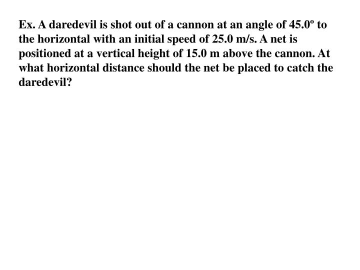 Ex. A daredevil is shot out of a cannon at an angle of 45.0º to the horizontal with an initial speed of 25.0 m/s. A net is positioned at a
