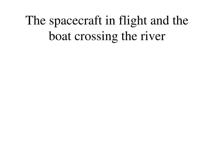 The spacecraft in flight and the boat crossing the river