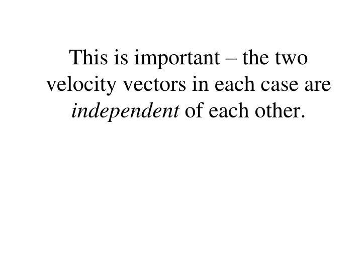 This is important – the two velocity vectors in each case are