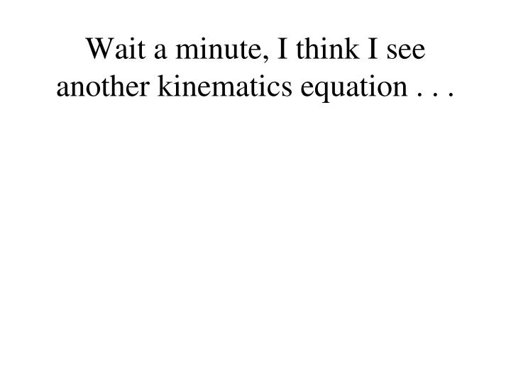 Wait a minute, I think I see another kinematics equation . . .