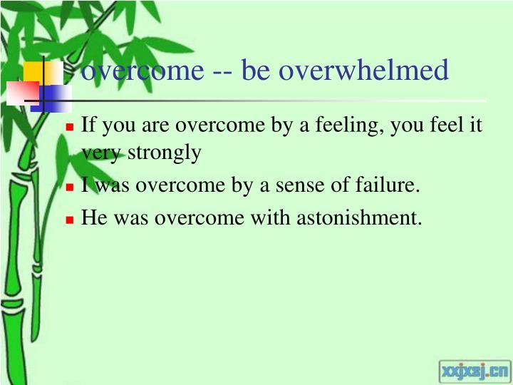 overcome -- be overwhelmed