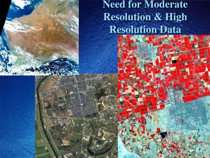 Need for Moderate Resolution & High Resolution Data