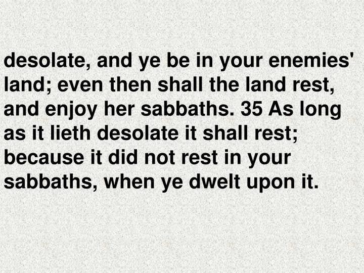 desolate, and ye be in your enemies' land; even then shall the land rest, and enjoy her sabbaths. 35 As long as it lieth desolate it shall rest; because it did not rest in your sabbaths, when ye dwelt upon it.