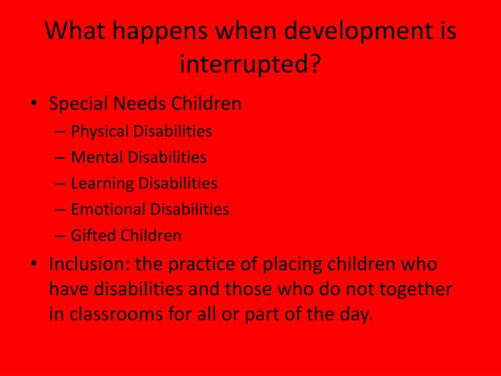 What happens when development is interrupted?