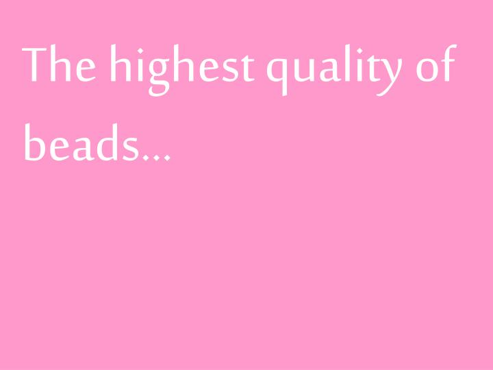 The highest quality of beads…